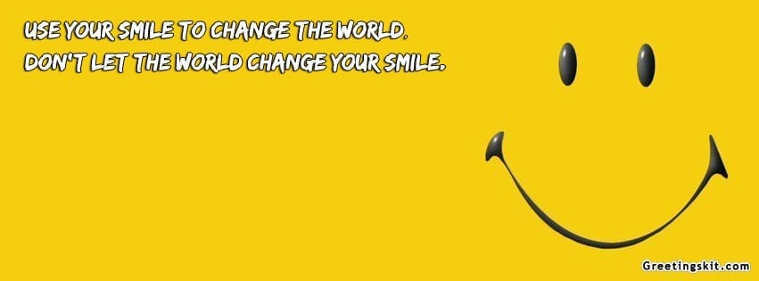 Use your smile to change the world; don't let the world change your ...